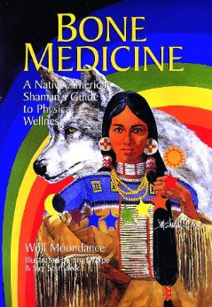 Bone Medicine: A Native American Shaman'sGuide to Physical Wholeness